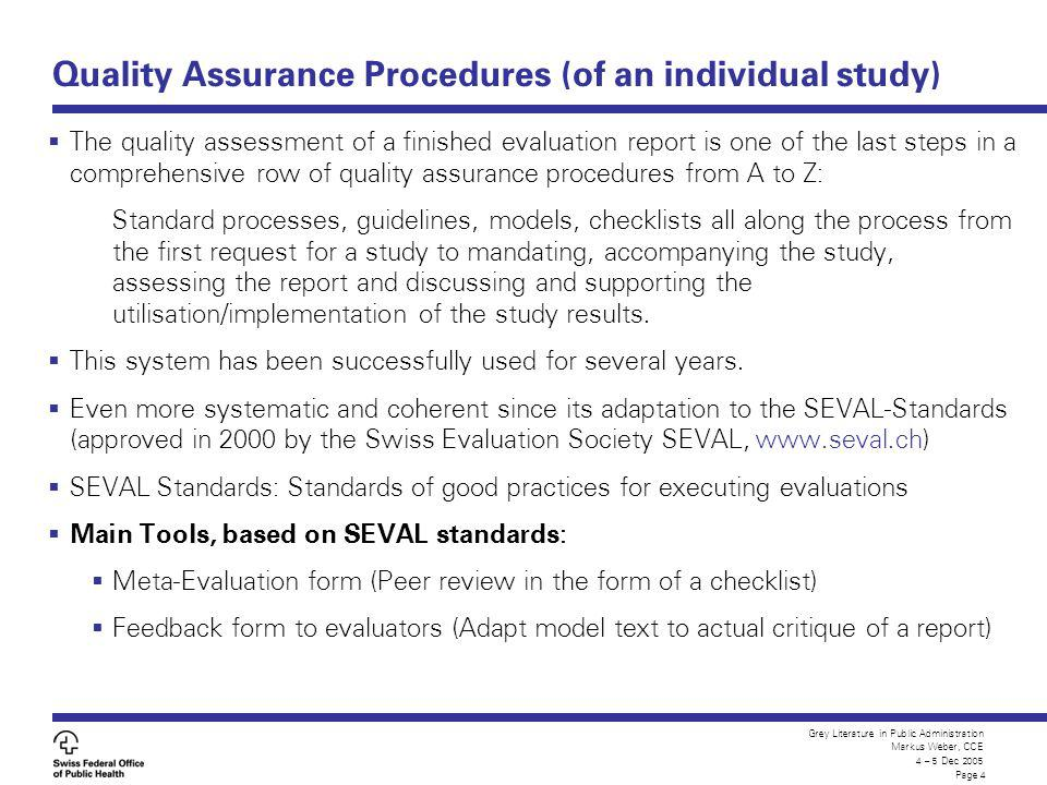 Grey Literature in Public Administration Markus Weber, CCE 4 – 5 Dec 2005 Page 4 Quality Assurance Procedures (of an individual study) The quality assessment of a finished evaluation report is one of the last steps in a comprehensive row of quality assurance procedures from A to Z: Standard processes, guidelines, models, checklists all along the process from the first request for a study to mandating, accompanying the study, assessing the report and discussing and supporting the utilisation/implementation of the study results.