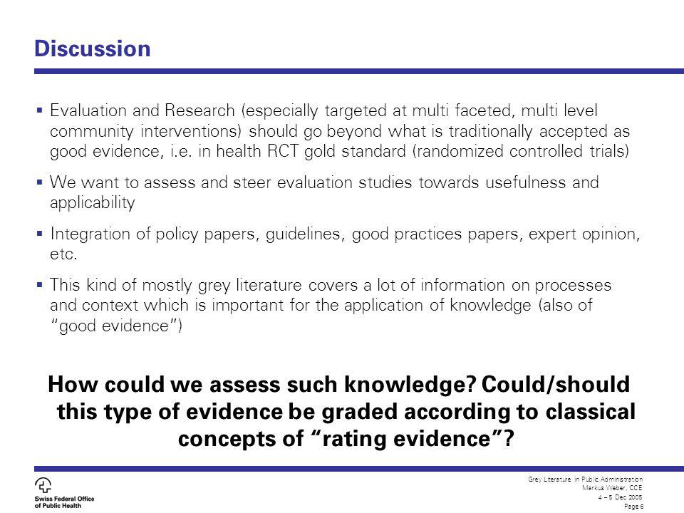 Grey Literature in Public Administration Markus Weber, CCE 4 – 5 Dec 2005 Page 6 Discussion Evaluation and Research (especially targeted at multi faceted, multi level community interventions) should go beyond what is traditionally accepted as good evidence, i.e.