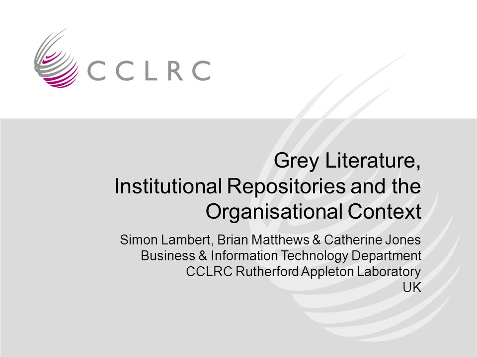 Grey Literature, Institutional Repositories and the Organisational Context Simon Lambert, Brian Matthews & Catherine Jones Business & Information Technology Department CCLRC Rutherford Appleton Laboratory UK