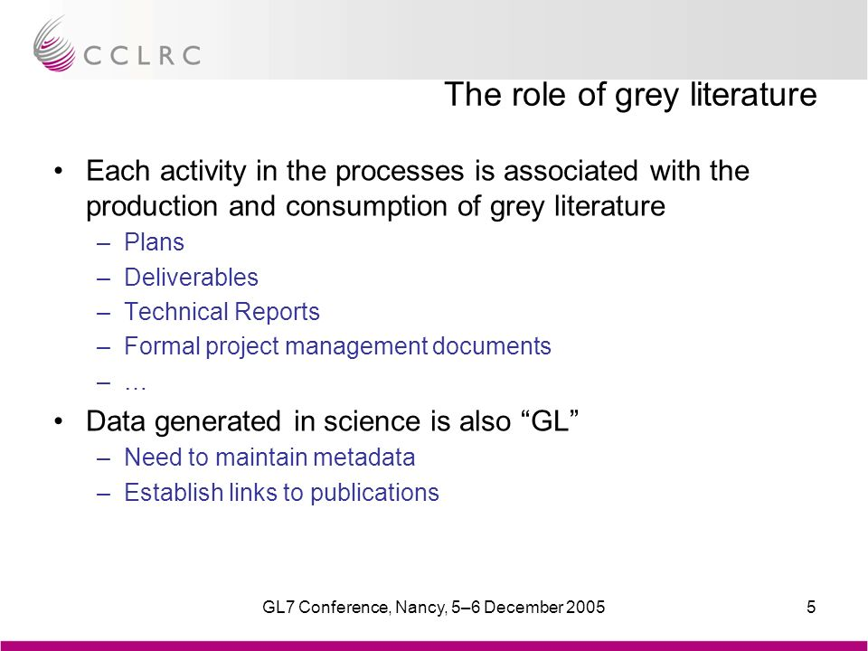 GL7 Conference, Nancy, 5–6 December 20055 The role of grey literature Each activity in the processes is associated with the production and consumption of grey literature –Plans –Deliverables –Technical Reports –Formal project management documents –… Data generated in science is also GL –Need to maintain metadata –Establish links to publications