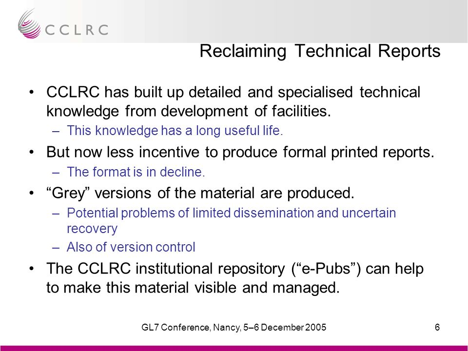 GL7 Conference, Nancy, 5–6 December 20056 Reclaiming Technical Reports CCLRC has built up detailed and specialised technical knowledge from development of facilities.