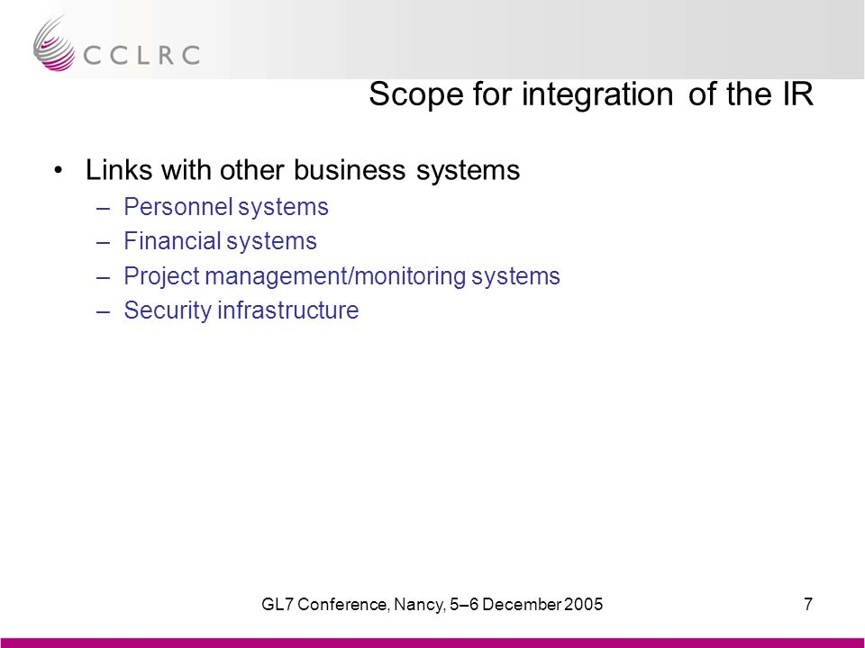 GL7 Conference, Nancy, 5–6 December 20057 Scope for integration of the IR Links with other business systems –Personnel systems –Financial systems –Project management/monitoring systems –Security infrastructure