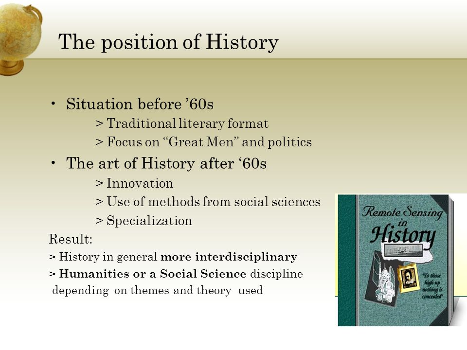 The position of History Situation before 60s > Traditional literary format > Focus on Great Men and politics The art of History after 60s > Innovation > Use of methods from social sciences > Specialization Result: > History in general more interdisciplinary > Humanities or a Social Science discipline depending on themes and theory used