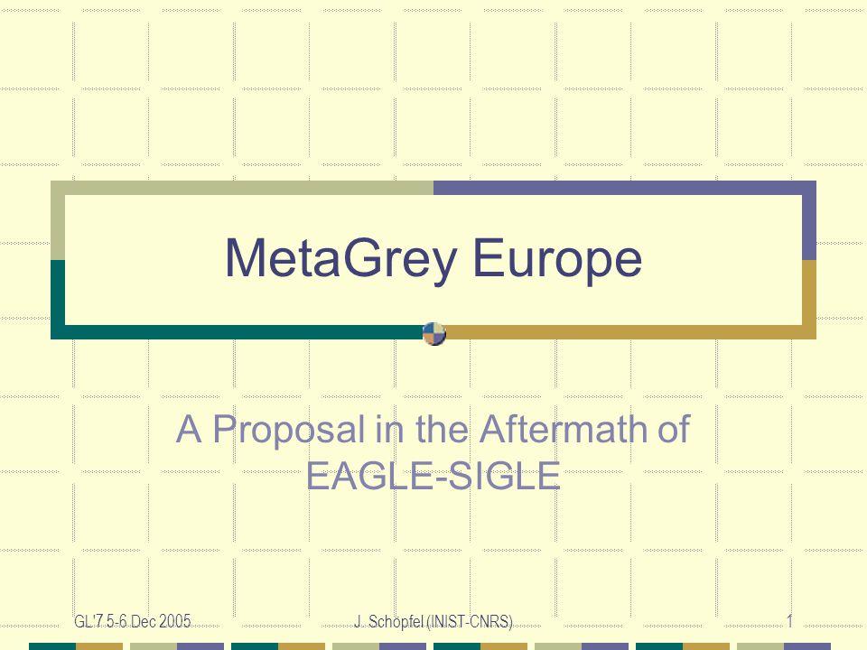 GL'7 5-6 Dec 2005J. Schöpfel (INIST-CNRS)1 MetaGrey Europe A Proposal in the Aftermath of EAGLE-SIGLE