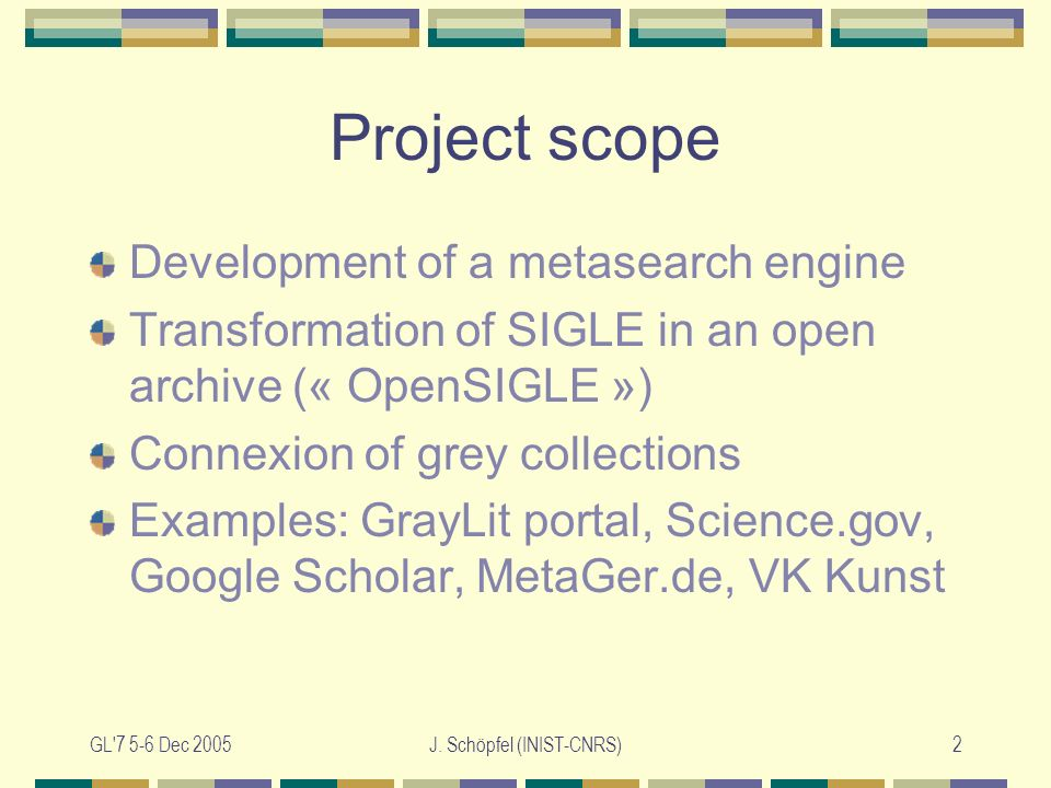 GL'7 5-6 Dec 2005J. Schöpfel (INIST-CNRS)2 Project scope Development of a metasearch engine Transformation of SIGLE in an open archive (« OpenSIGLE »)