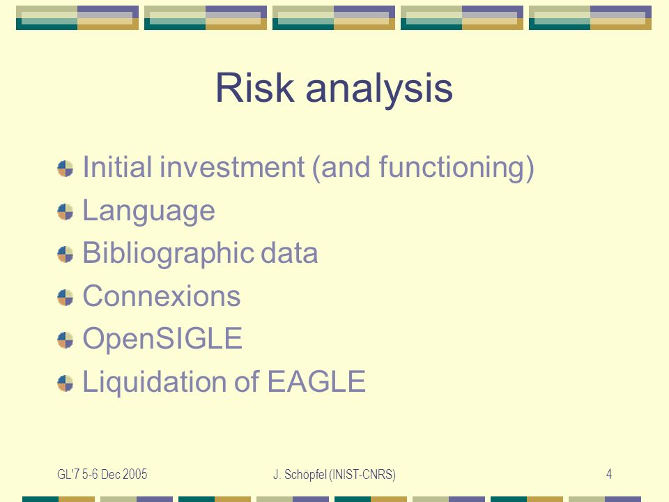 GL'7 5-6 Dec 2005J. Schöpfel (INIST-CNRS)4 Risk analysis Initial investment (and functioning) Language Bibliographic data Connexions OpenSIGLE Liquida