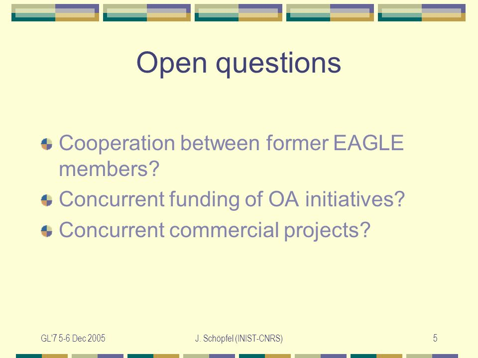 GL 7 5-6 Dec 2005J. Schöpfel (INIST-CNRS)5 Open questions Cooperation between former EAGLE members.