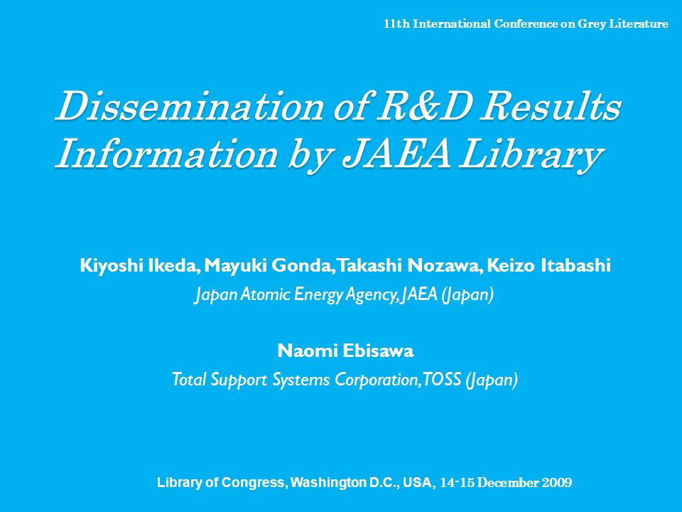 Dissemination of R&D Results Information by JAEA Library Kiyoshi Ikeda, Mayuki Gonda, Takashi Nozawa, Keizo Itabashi Japan Atomic Energy Agency, JAEA (Japan) Naomi Ebisawa Total Support Systems Corporation, TOSS (Japan) 11th International Conference on Grey Literature Library of Congress, Washington D.C., USA, December 2009
