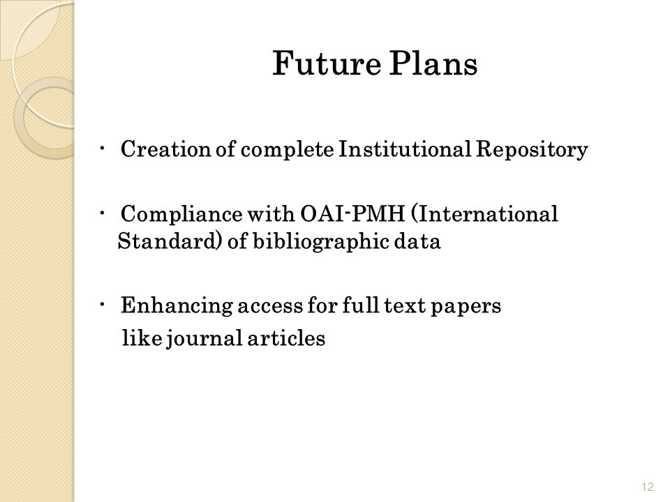 Future Plans Creation of complete Institutional Repository Compliance with OAI-PMH (International Standard) of bibliographic data Enhancing access for full text papers like journal articles 12