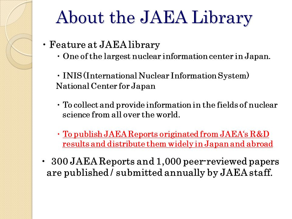 About the JAEA Library 300 JAEA Reports and 1,000 peer-reviewed papers are published / submitted annually by JAEA staff.