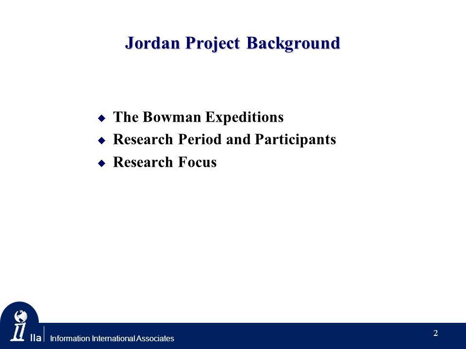 IIa Information International Associates Jordan Project Background The Bowman Expeditions Research Period and Participants Research Focus 2