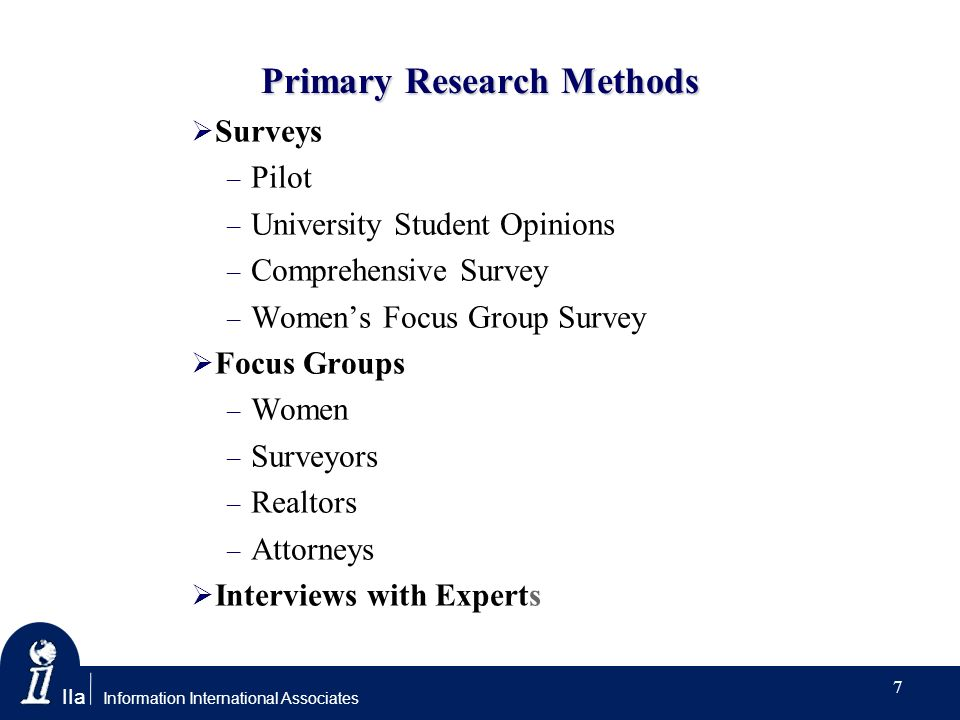 IIa Information International Associates Primary Research Methods Surveys – Pilot – University Student Opinions – Comprehensive Survey – Womens Focus Group Survey Focus Groups – Women – Surveyors – Realtors – Attorneys Interviews with Experts 7