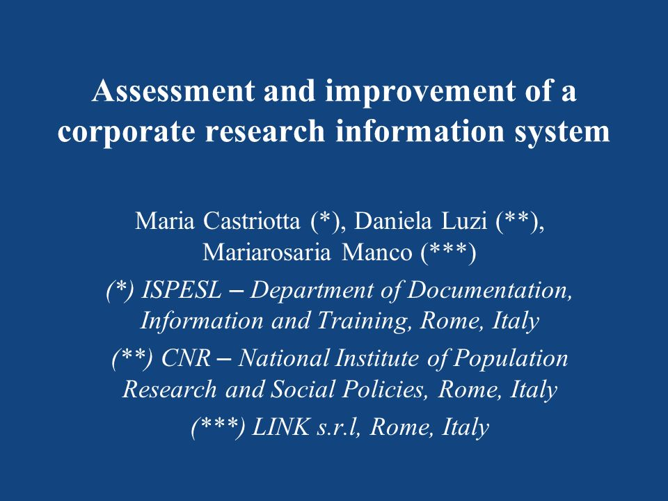 Assessment and improvement of a corporate research information system Maria Castriotta (*), Daniela Luzi (**), Mariarosaria Manco (***) (*) ISPESL – D