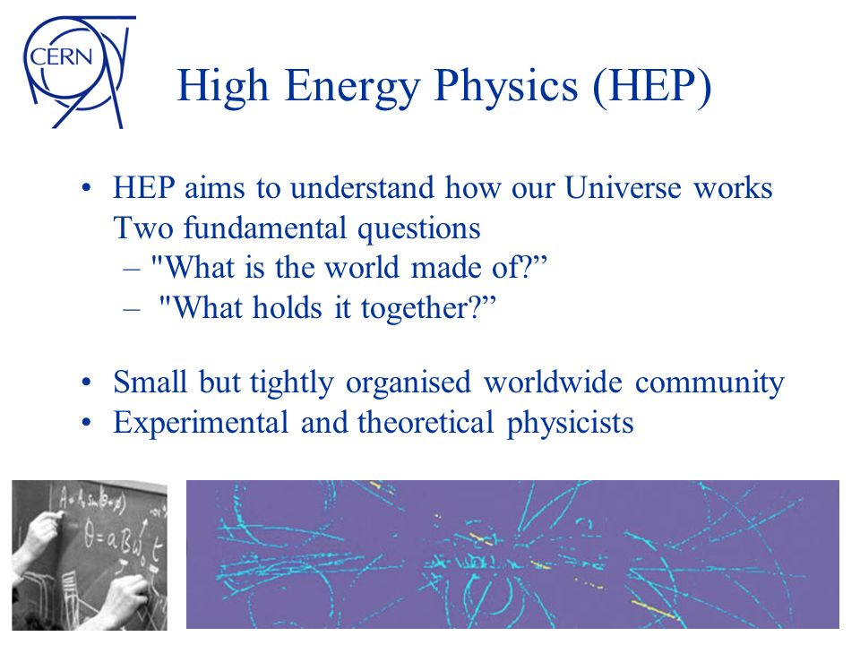 High Energy Physics (HEP) HEP aims to understand how our Universe works Two fundamental questions –