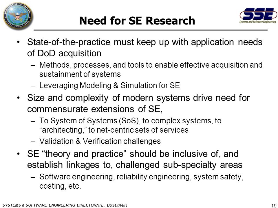 SYSTEMS & SOFTWARE ENGINEERING DIRECTORATE, DUSD(A&T) 19 Need for SE Research State-of-the-practice must keep up with application needs of DoD acquisi