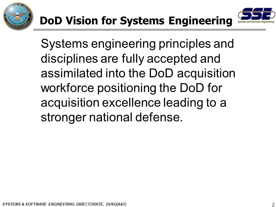 SYSTEMS & SOFTWARE ENGINEERING DIRECTORATE, DUSD(A&T) 2 DoD Vision for Systems Engineering Systems engineering principles and disciplines are fully ac