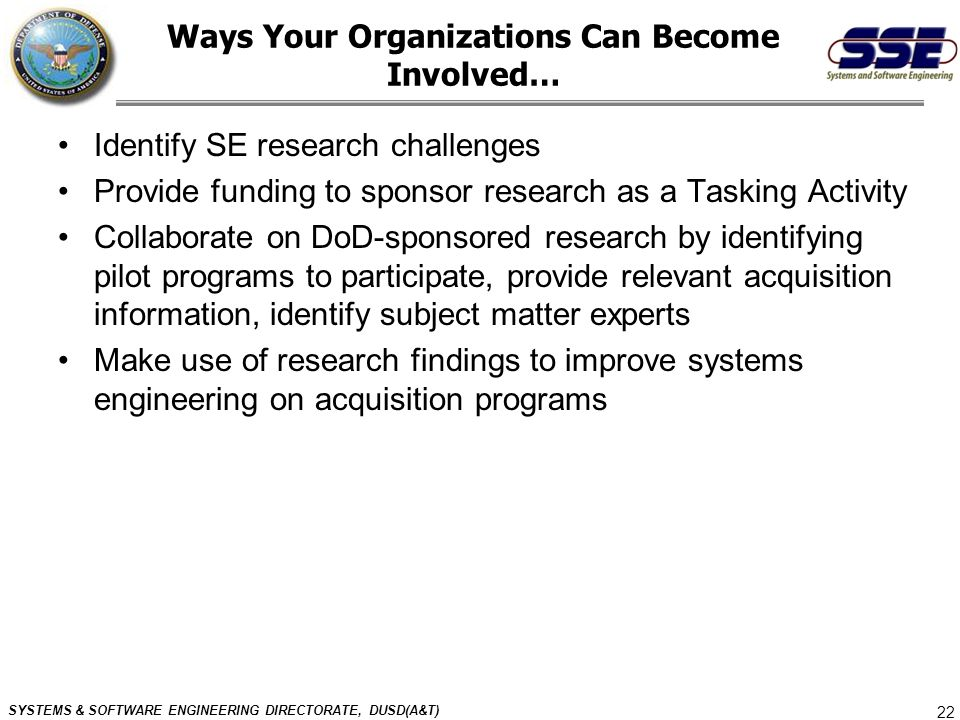 SYSTEMS & SOFTWARE ENGINEERING DIRECTORATE, DUSD(A&T) 22 Ways Your Organizations Can Become Involved… Identify SE research challenges Provide funding
