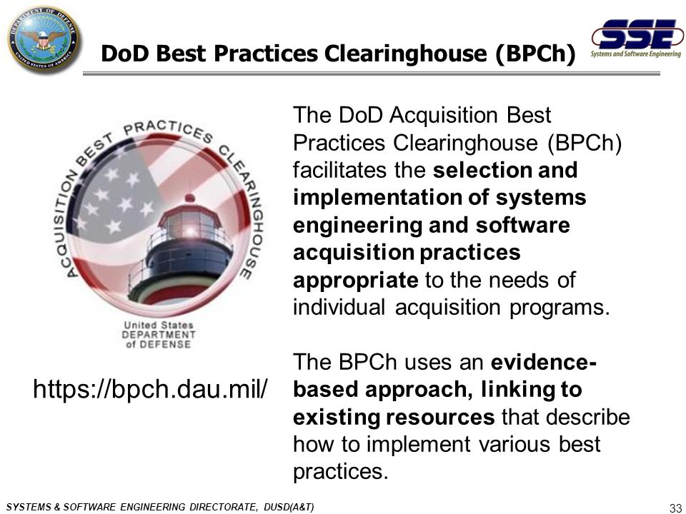 SYSTEMS & SOFTWARE ENGINEERING DIRECTORATE, DUSD(A&T) 33 DoD Best Practices Clearinghouse (BPCh) https://bpch.dau.mil/ The DoD Acquisition Best Practi