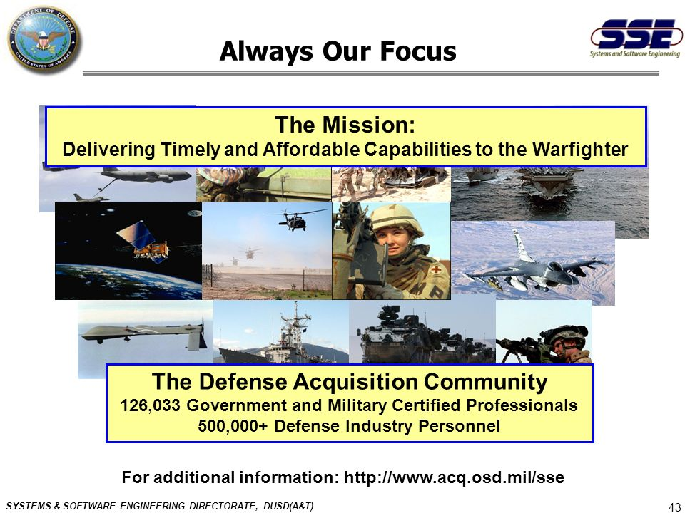 SYSTEMS & SOFTWARE ENGINEERING DIRECTORATE, DUSD(A&T) 43 The Mission: Delivering Timely and Affordable Capabilities to the Warfighter The Defense Acqu