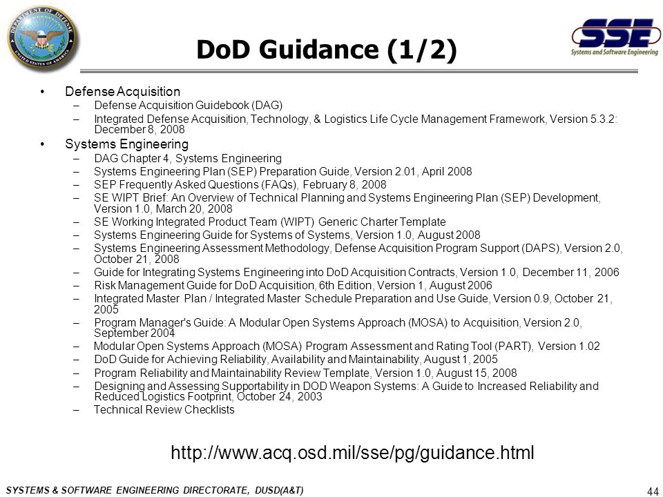 SYSTEMS & SOFTWARE ENGINEERING DIRECTORATE, DUSD(A&T) 44 DoD Guidance (1/2) Defense Acquisition –Defense Acquisition Guidebook (DAG) –Integrated Defen