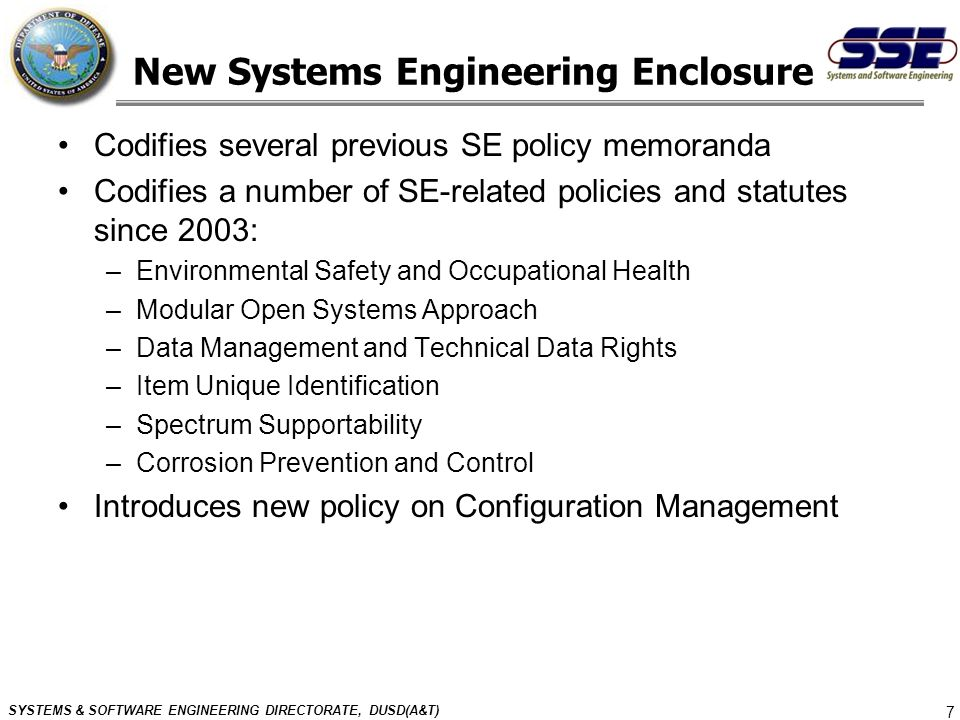SYSTEMS & SOFTWARE ENGINEERING DIRECTORATE, DUSD(A&T) 7 New Systems Engineering Enclosure Codifies several previous SE policy memoranda Codifies a num