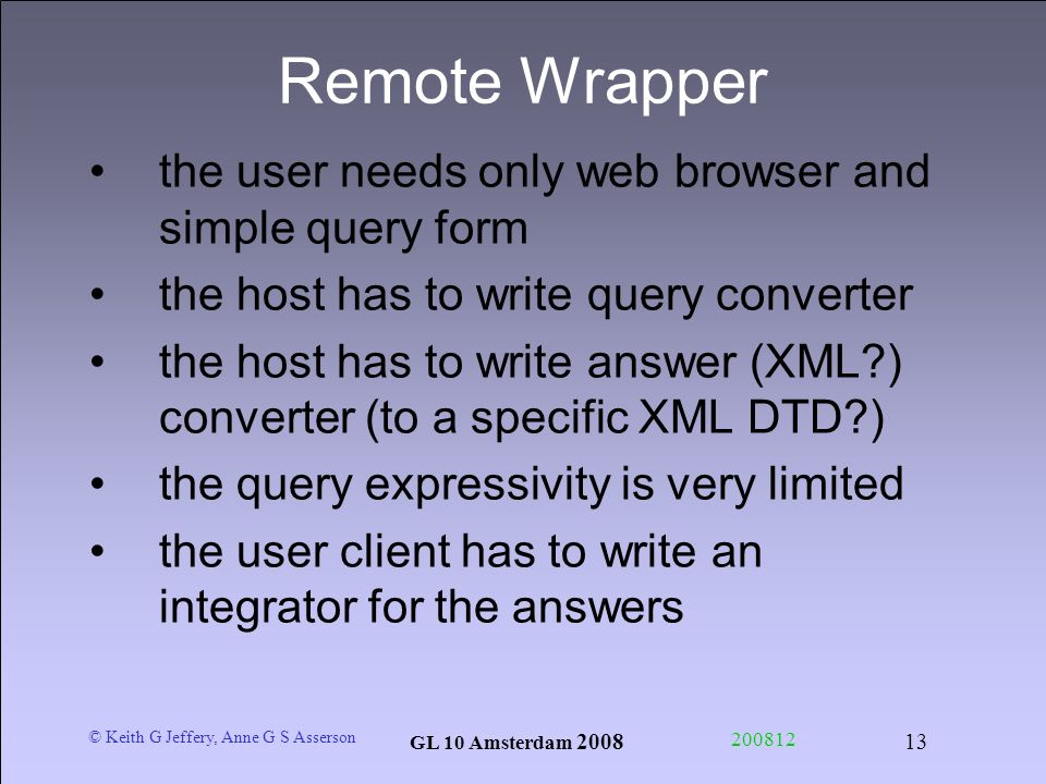 © Keith G Jeffery, Anne G S Asserson GL 10 Amsterdam Remote Wrapper the user needs only web browser and simple query form the host has to write query converter the host has to write answer (XML ) converter (to a specific XML DTD ) the query expressivity is very limited the user client has to write an integrator for the answers