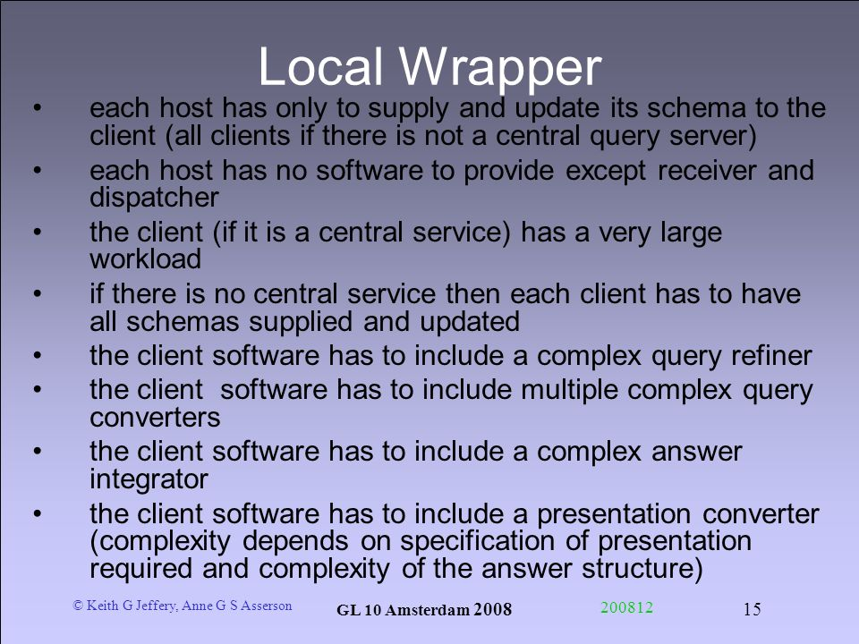 © Keith G Jeffery, Anne G S Asserson GL 10 Amsterdam Local Wrapper each host has only to supply and update its schema to the client (all clients if there is not a central query server) each host has no software to provide except receiver and dispatcher the client (if it is a central service) has a very large workload if there is no central service then each client has to have all schemas supplied and updated the client software has to include a complex query refiner the client software has to include multiple complex query converters the client software has to include a complex answer integrator the client software has to include a presentation converter (complexity depends on specification of presentation required and complexity of the answer structure)