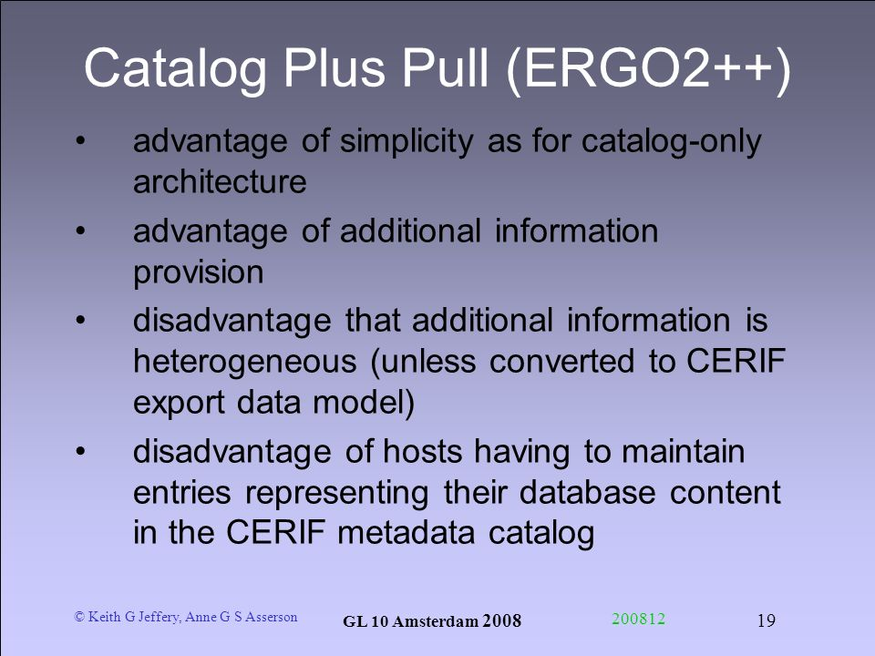 © Keith G Jeffery, Anne G S Asserson GL 10 Amsterdam Catalog Plus Pull (ERGO2++) advantage of simplicity as for catalog-only architecture advantage of additional information provision disadvantage that additional information is heterogeneous (unless converted to CERIF export data model) disadvantage of hosts having to maintain entries representing their database content in the CERIF metadata catalog