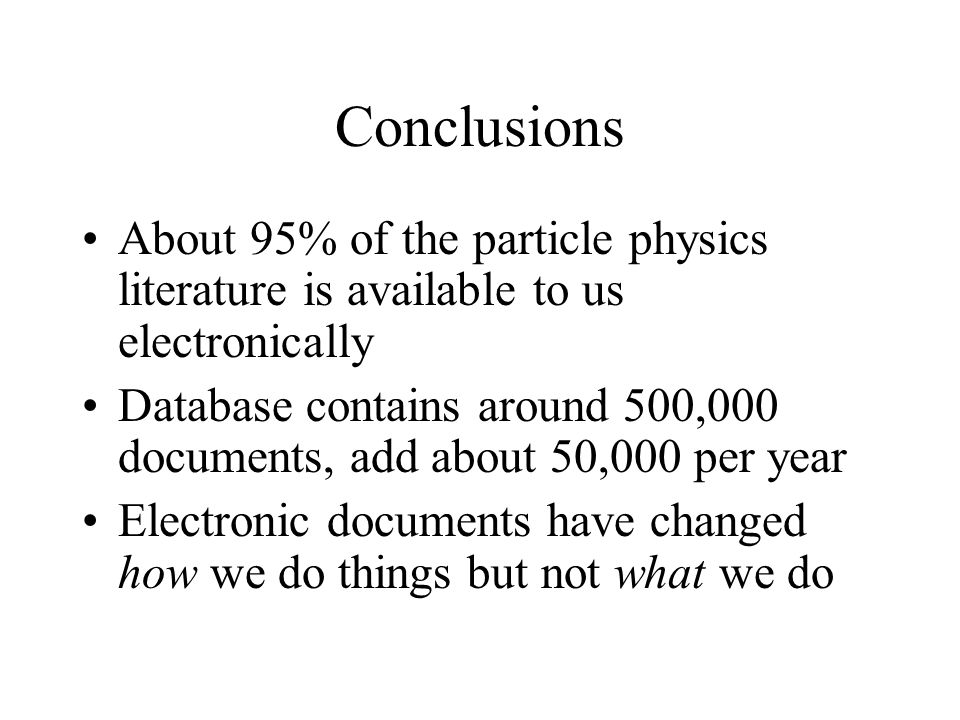 Conclusions About 95% of the particle physics literature is available to us electronically Database contains around 500,000 documents, add about 50,000 per year Electronic documents have changed how we do things but not what we do