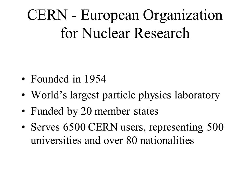 CERN - European Organization for Nuclear Research Founded in 1954 Worlds largest particle physics laboratory Funded by 20 member states Serves 6500 CERN users, representing 500 universities and over 80 nationalities