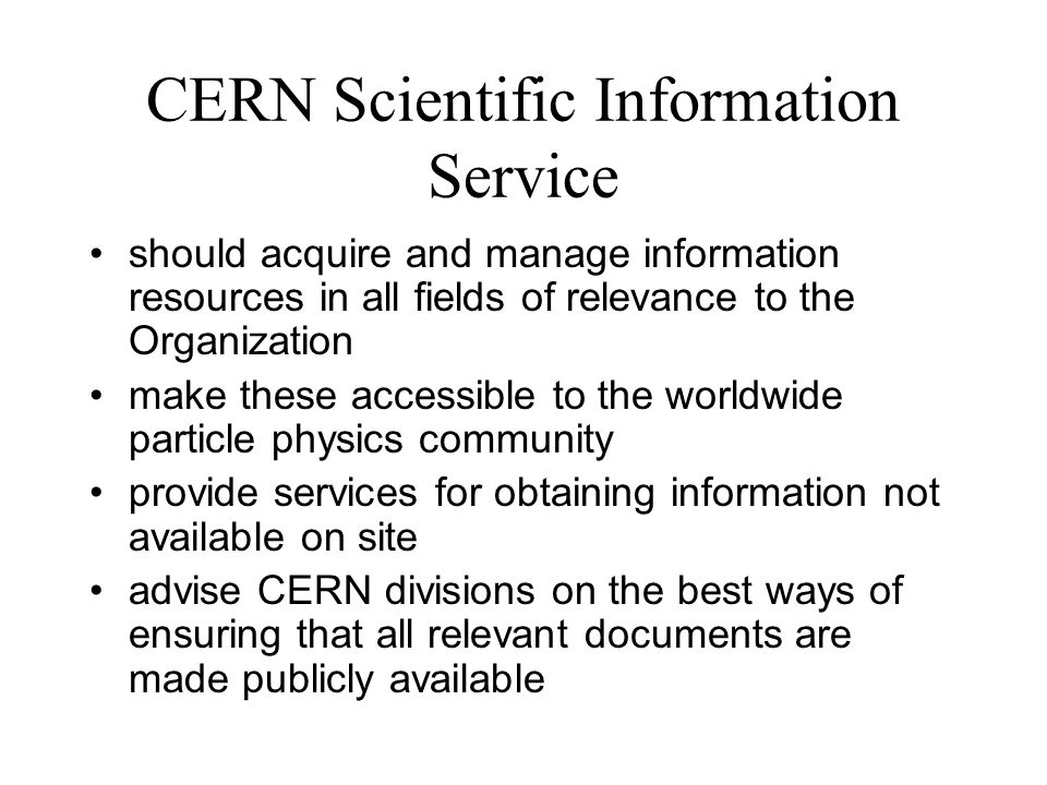 CERN Scientific Information Service should acquire and manage information resources in all fields of relevance to the Organization make these accessible to the worldwide particle physics community provide services for obtaining information not available on site advise CERN divisions on the best ways of ensuring that all relevant documents are made publicly available
