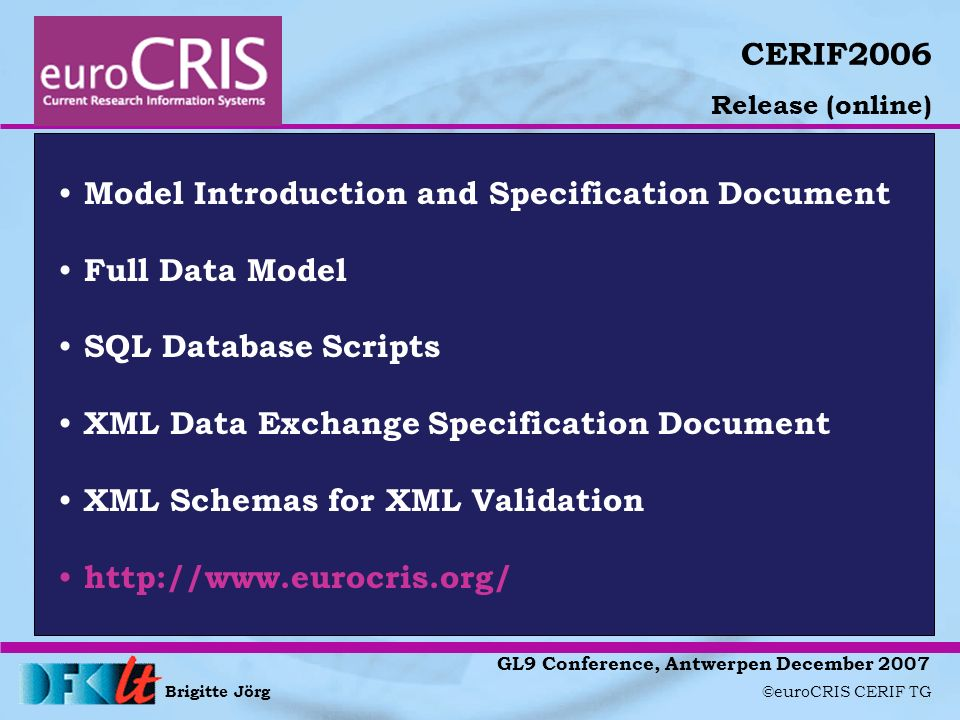 Brigitte Jörg ©euroCRIS CERIF TG GL9 Conference, Antwerpen December 2007 CERIF2006 Release (online) Model Introduction and Specification Document Full