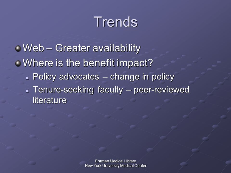 Ehrman Medical Library New York University Medical Center Trends Web – Greater availability Where is the benefit impact? Policy advocates – change in
