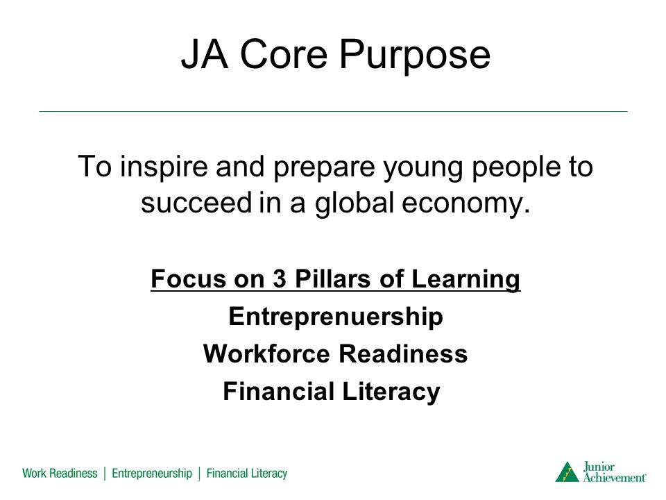 JA Core Purpose To inspire and prepare young people to succeed in a global economy.