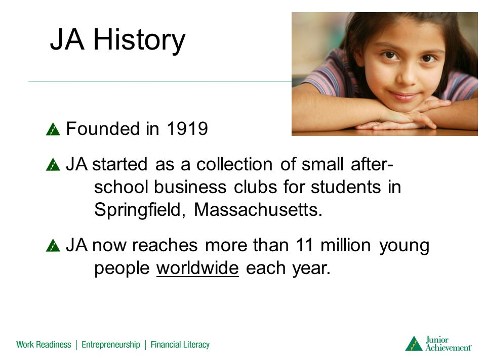 JA History Founded in 1919 JA started as a collection of small after- school business clubs for students in Springfield, Massachusetts.