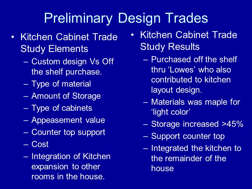 Preliminary Design Trades Kitchen Cabinet Trade Study Elements –Custom design Vs Off the shelf purchase. –Type of material –Amount of Storage –Type of