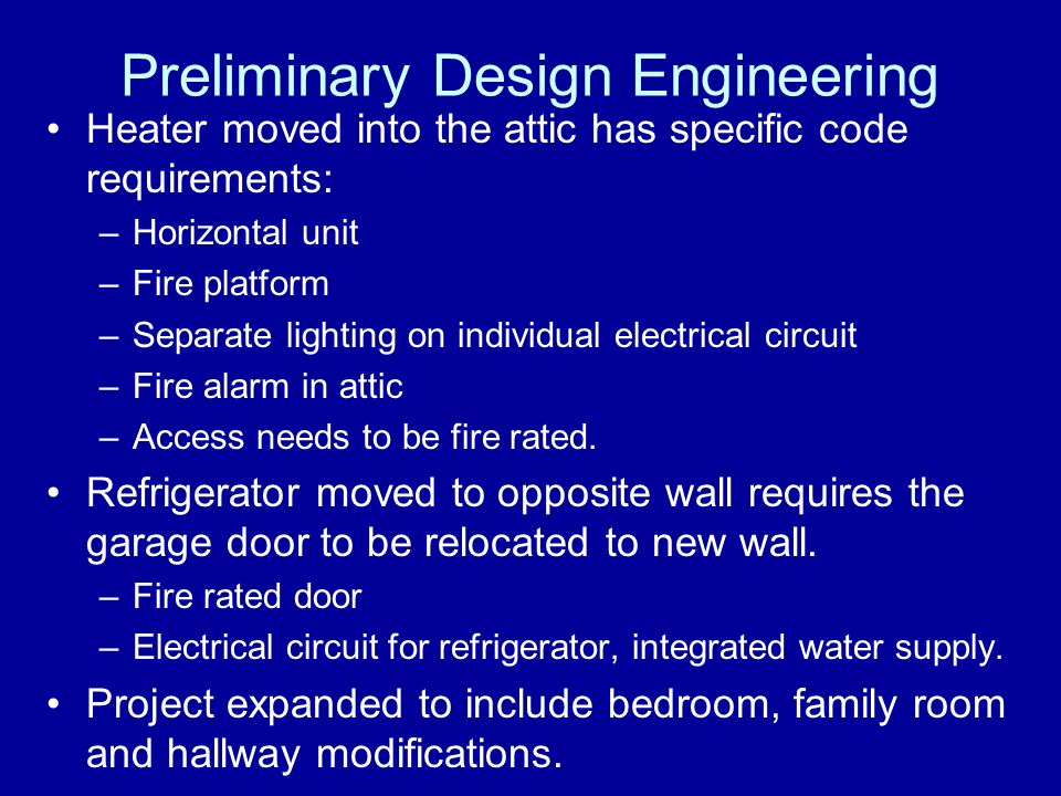Preliminary Design Engineering Heater moved into the attic has specific code requirements: –Horizontal unit –Fire platform –Separate lighting on indiv