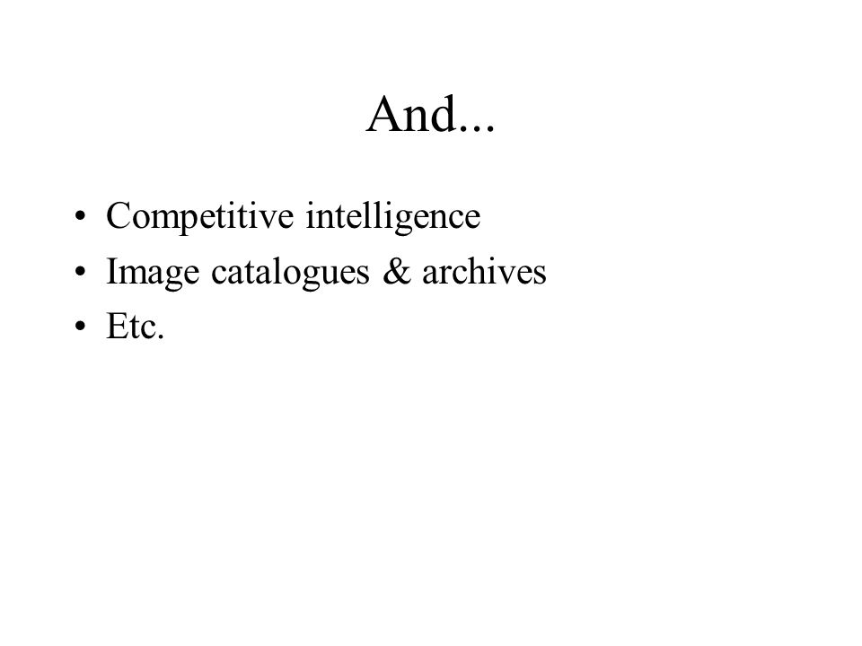 And... Competitive intelligence Image catalogues & archives Etc.