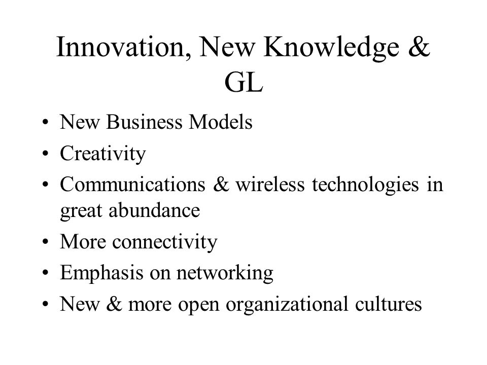 Innovation, New Knowledge & GL New Business Models Creativity Communications & wireless technologies in great abundance More connectivity Emphasis on networking New & more open organizational cultures