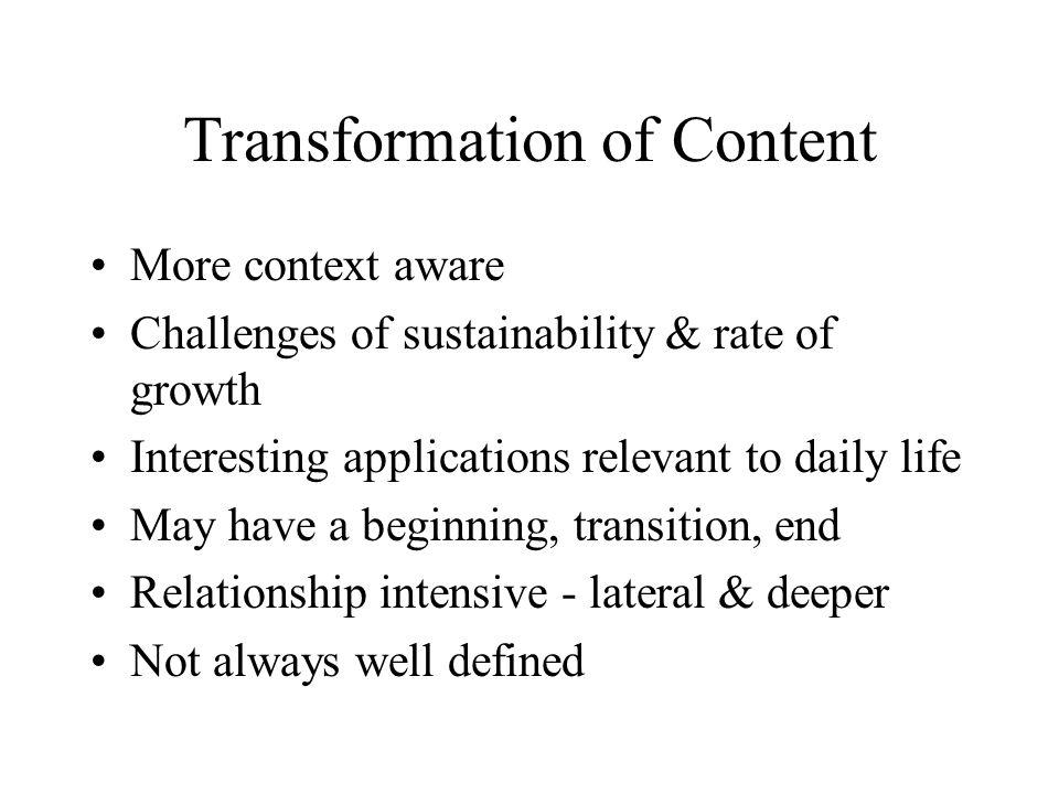Transformation of Content More context aware Challenges of sustainability & rate of growth Interesting applications relevant to daily life May have a beginning, transition, end Relationship intensive - lateral & deeper Not always well defined