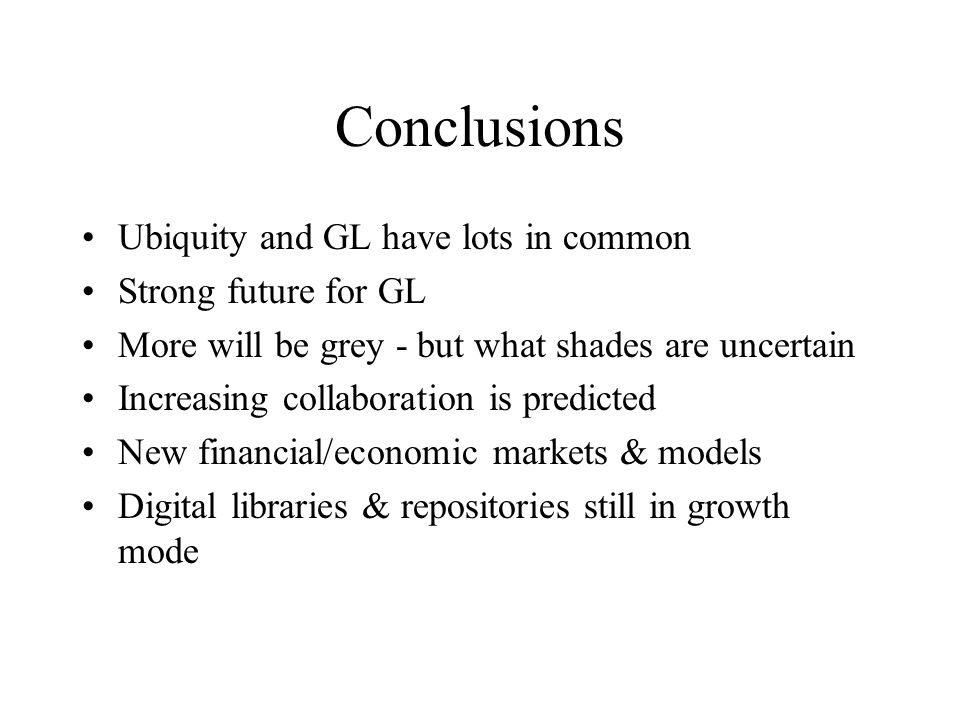Conclusions Ubiquity and GL have lots in common Strong future for GL More will be grey - but what shades are uncertain Increasing collaboration is predicted New financial/economic markets & models Digital libraries & repositories still in growth mode