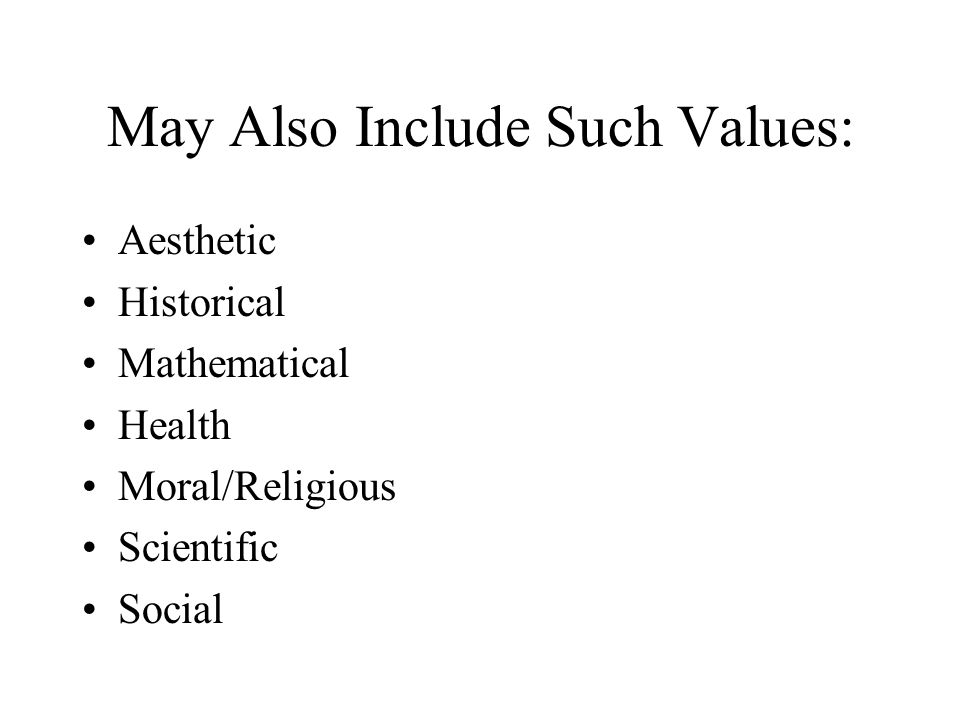 May Also Include Such Values: Aesthetic Historical Mathematical Health Moral/Religious Scientific Social