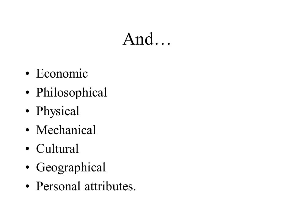 And… Economic Philosophical Physical Mechanical Cultural Geographical Personal attributes.