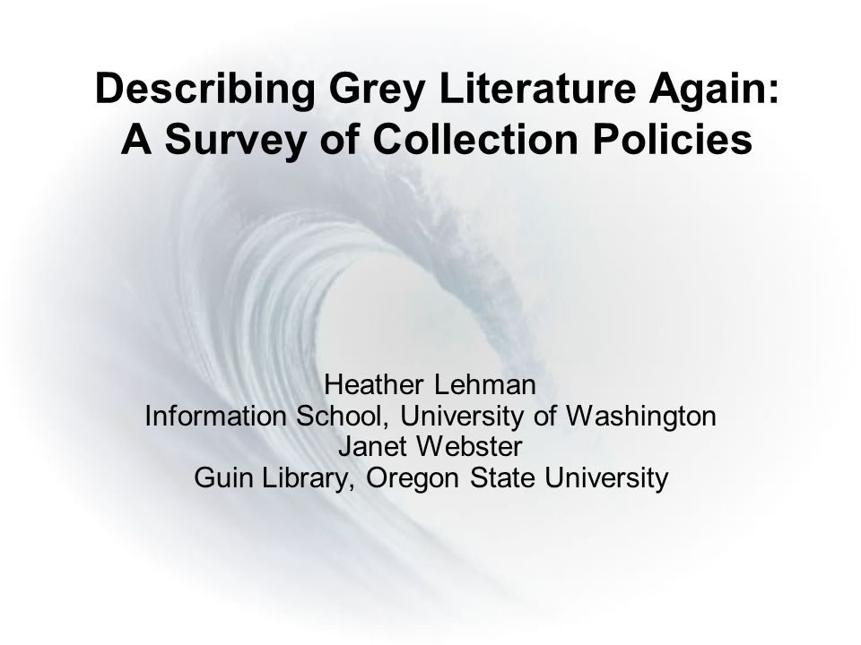 Describing Grey Literature Again: A Survey of Collection Policies Heather Lehman Information School, University of Washington Janet Webster Guin Library, Oregon State University