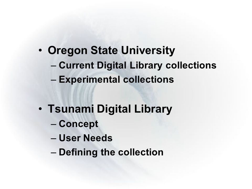 Oregon State University –Current Digital Library collections –Experimental collections Tsunami Digital Library –Concept –User Needs –Defining the collection