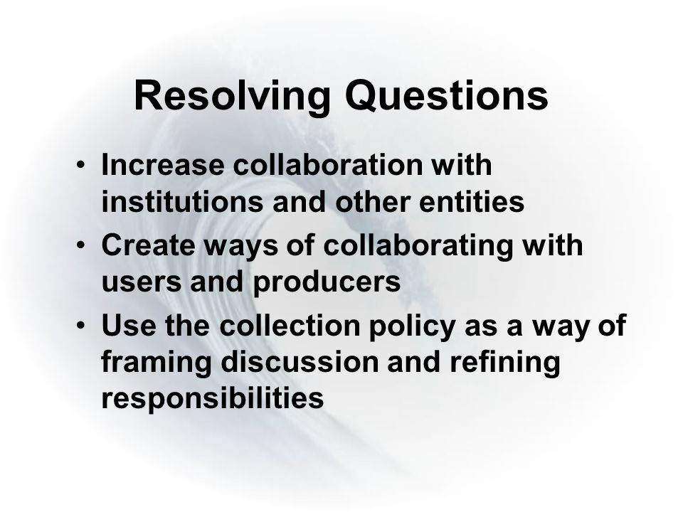 Resolving Questions Increase collaboration with institutions and other entities Create ways of collaborating with users and producers Use the collection policy as a way of framing discussion and refining responsibilities