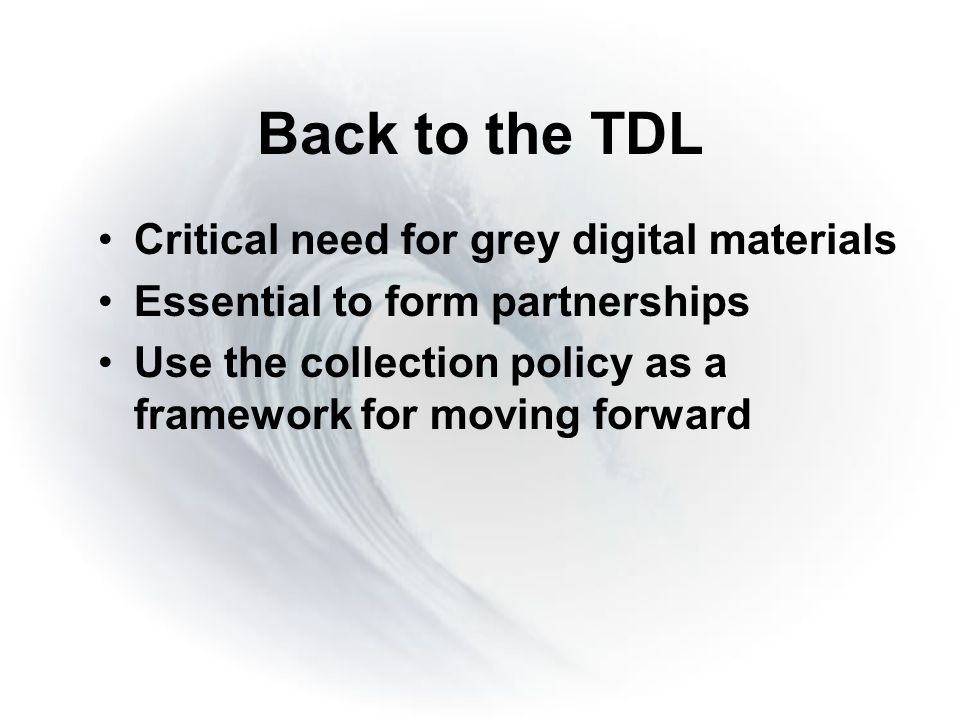 Back to the TDL Critical need for grey digital materials Essential to form partnerships Use the collection policy as a framework for moving forward