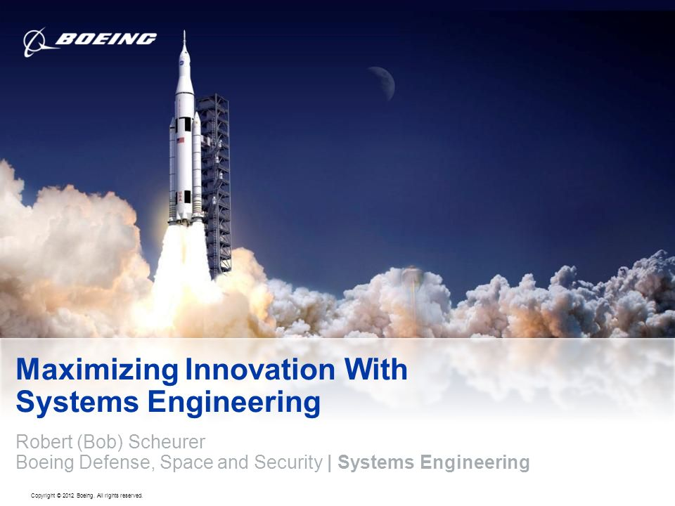 Copyright © 2012 Boeing. All rights reserved. Maximizing Innovation With Systems Engineering Robert (Bob) Scheurer Boeing Defense, Space and Security