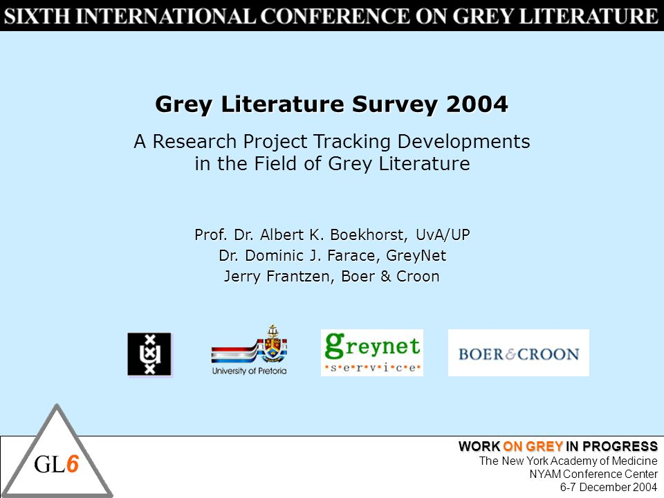 WORK ON GREY IN PROGRESS The New York Academy of Medicine NYAM Conference Center 6-7 December 2004 Grey Literature Survey 2004 A Research Project Tracking Developments in the Field of Grey Literature Prof.