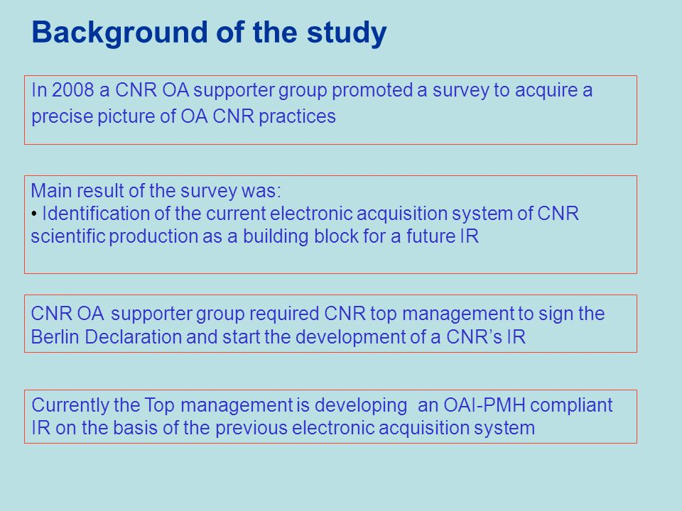 Background of the study Main result of the survey was: Identification of the current electronic acquisition system of CNR scientific production as a building block for a future IR CNR OA supporter group required CNR top management to sign the Berlin Declaration and start the development of a CNRs IR Currently the Top management is developing an OAI-PMH compliant IR on the basis of the previous electronic acquisition system In 2008 a CNR OA supporter group promoted a survey to acquire a precise picture of OA CNR practices